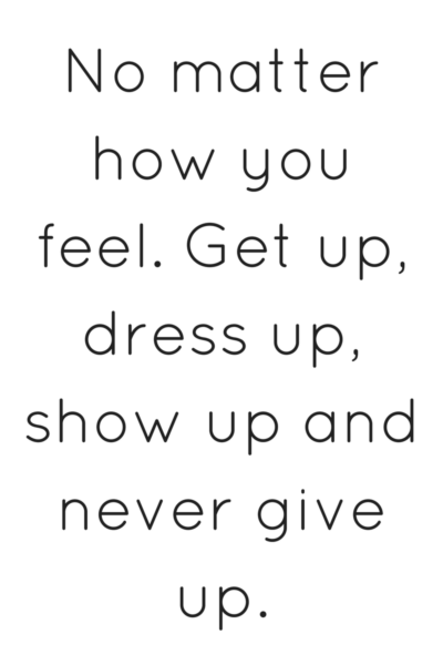 get up dress up show up and never give up