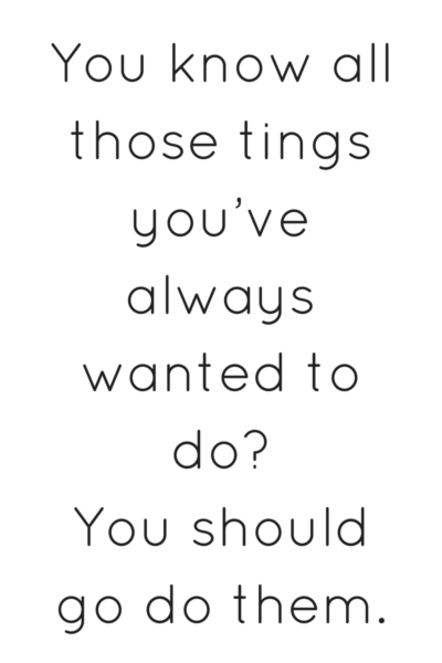 THos things you've always wanted to do? You should go do them