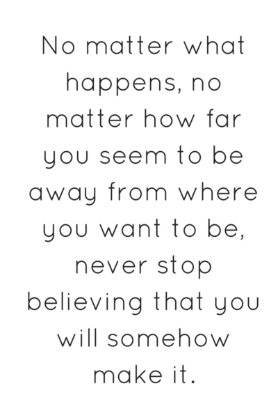 no matter what happens never stop believing that you will somehow make it