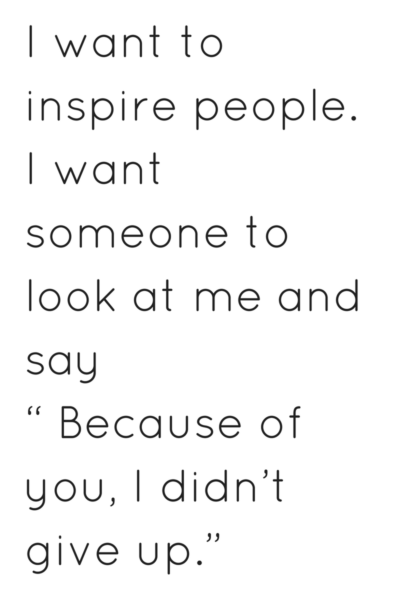 I want to inspire people. I want someone to look at me and say because of you I didn't give up