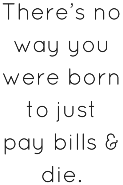 There's no way you were born to just pay bills and die