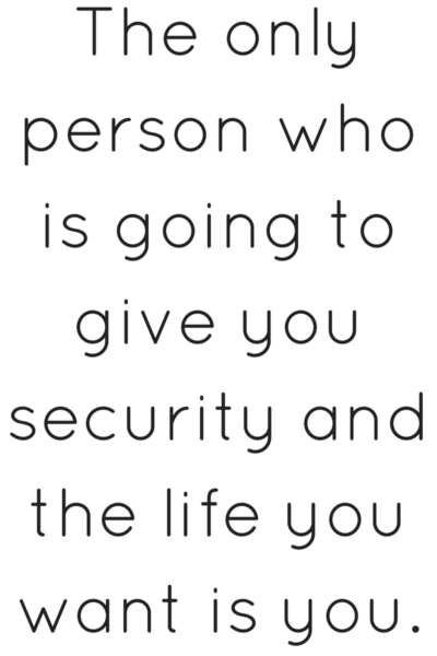 The only person who is going ot give you security and the life you want is you