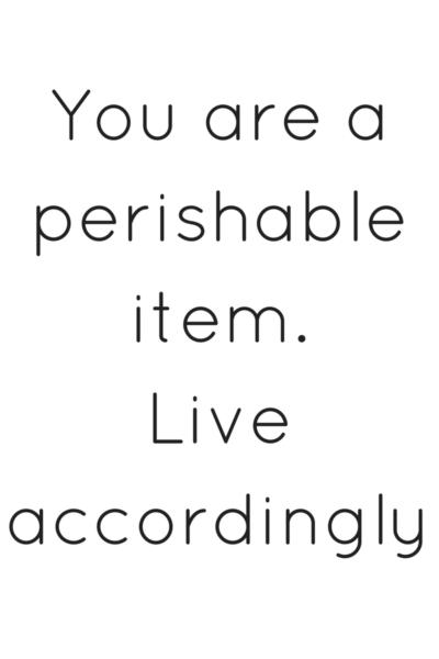 You are a perishable item. Live accordingly